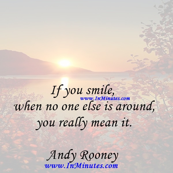 If you smile when no one else is around, you really mean it.Andy Rooney