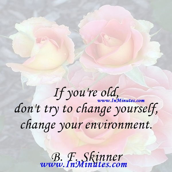 If you're old, don't try to change yourself, change your environment.B. F. Skinner