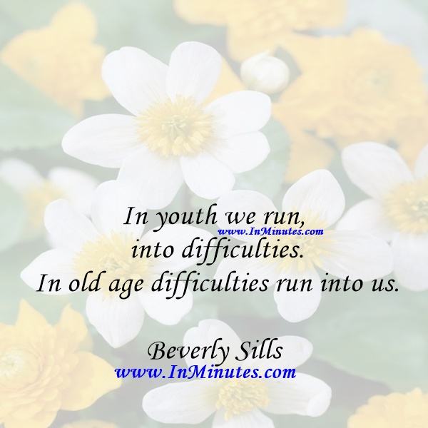 In youth we run into difficulties. In old age difficulties run into us.Beverly Sills