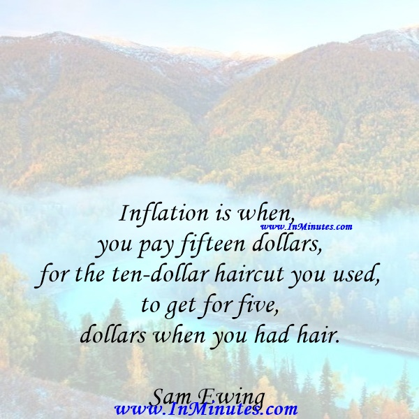 Inflation is when you pay fifteen dollars for the ten-dollar haircut you used to get for five dollars when you had hair.Sam Ewing