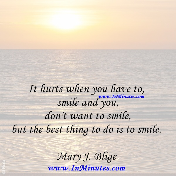It hurts when you have to smile and you don't want to smile, but the best thing to do is to smile.Mary J. Blige