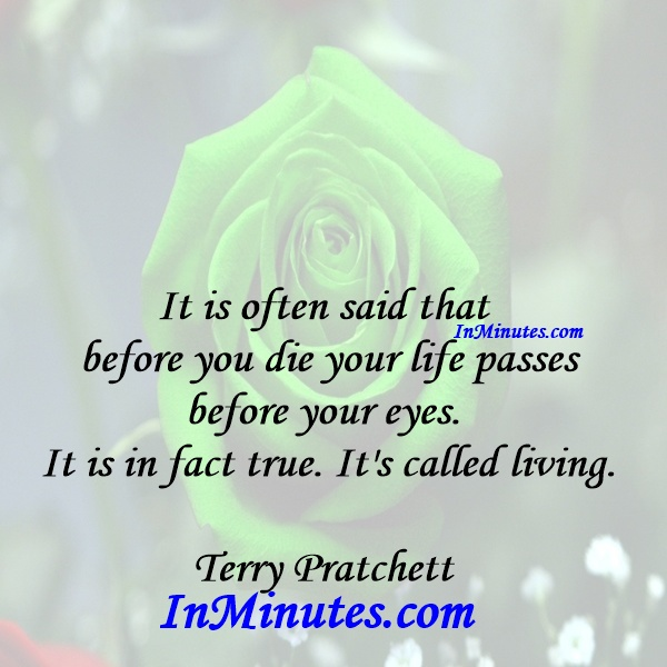 It is often said that before you die your life passes before your eyes. It is in fact true. It's called living. Terry Pratchett