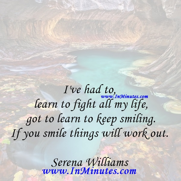 I've had to learn to fight all my life - got to learn to keep smiling. If you smile things will work out.Serena Williams