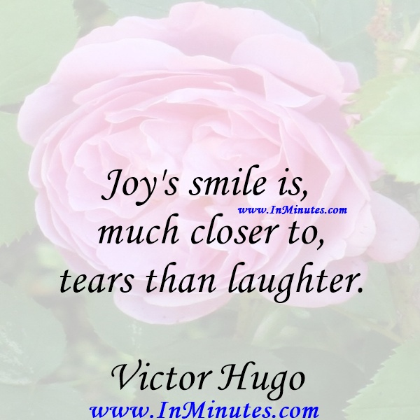 Joy's smile is much closer to tears than laughter.Victor Hugo