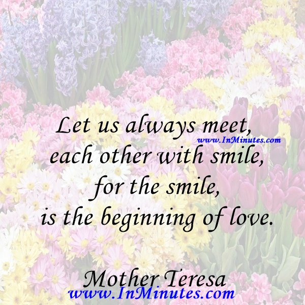 Let us always meet each other with smile, for the smile is the beginning of love.Mother Teresa