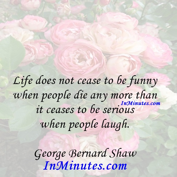 Life does not cease to be funny when people die any more than it ceases to be serious when people laugh. George Bernard Shaw