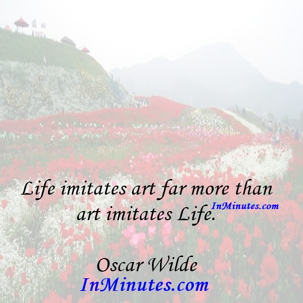 Life imitates art far more than art imitates Life. Oscar Wilde