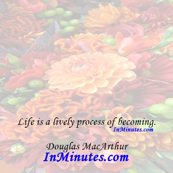 Life is a lively process of becoming. Douglas MacArthur