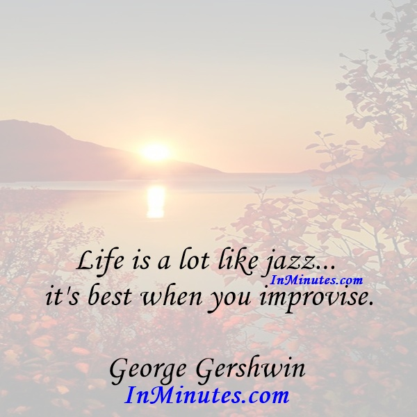 Life is a lot like jazz... it's best when you improvise. George Gershwin