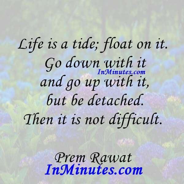Life is a tide; float on it. Go down with it and go up with it, but be detached. Then it is not difficult. Prem Rawat