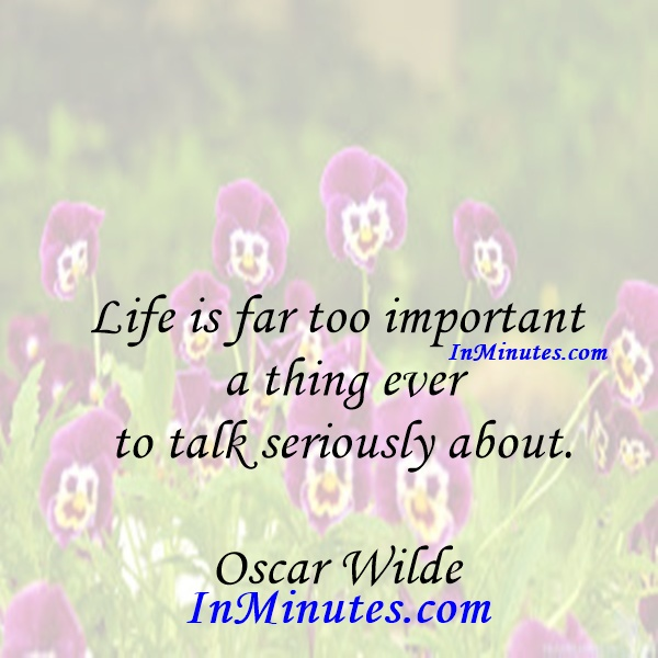 Life is far too important a thing ever to talk seriously about. Oscar Wilde