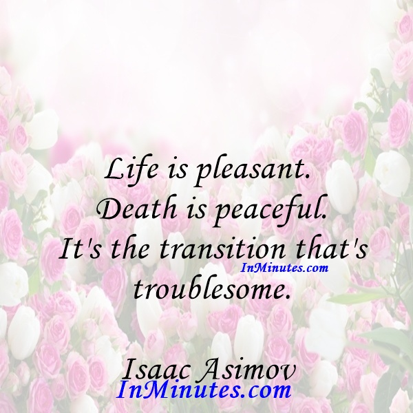 Life is pleasant. Death is peaceful. It's the transition that's troublesome. Isaac Asimov