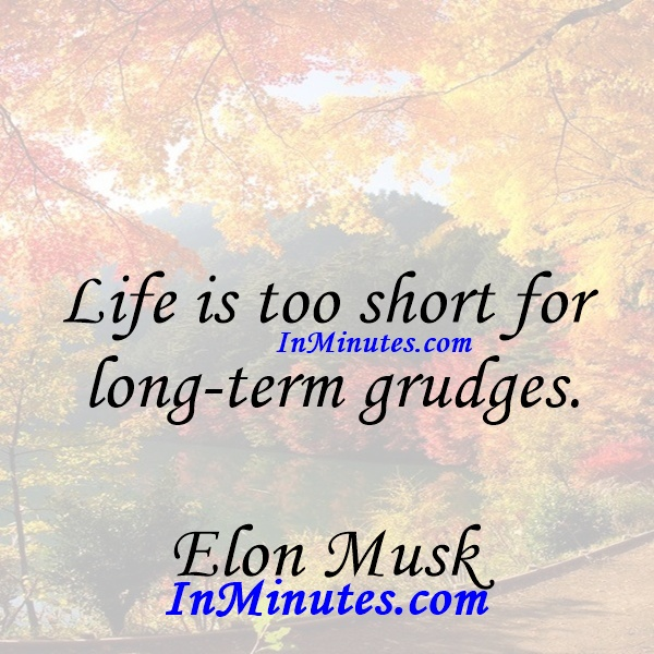 Life is too short for long-term grudges. Elon Musk