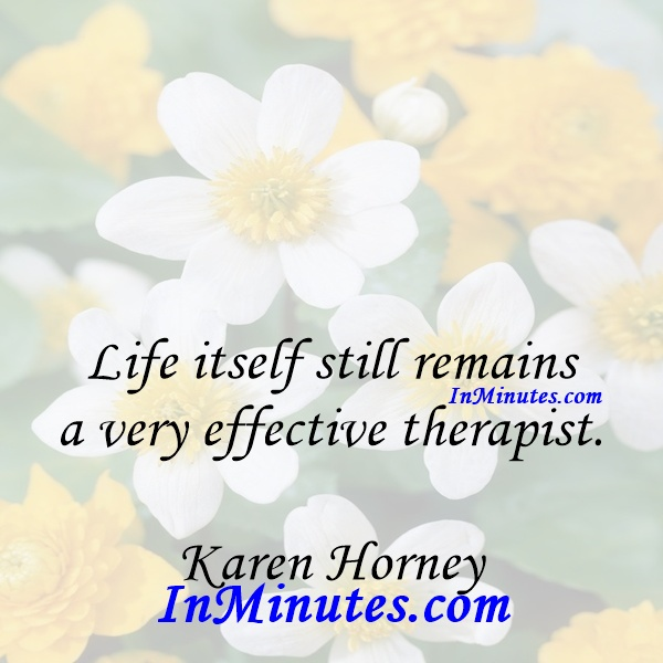 Life itself still remains a very effective therapist. Karen Horney