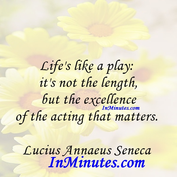 Life's like a play it's not the length, but the excellence of the acting that matters. Lucius Annaeus Seneca