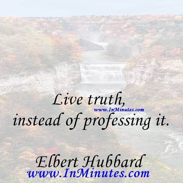 Live truth instead of professing it.Elbert Hubbard
