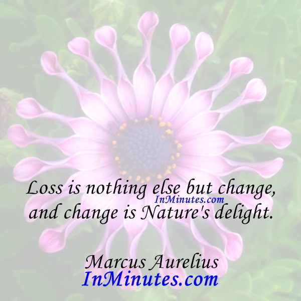 Loss is nothing else but change, and change is Nature's delight. Marcus Aurelius