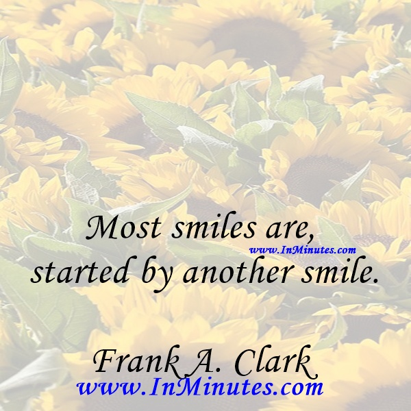 Most smiles are started by another smile.Frank A. Clark