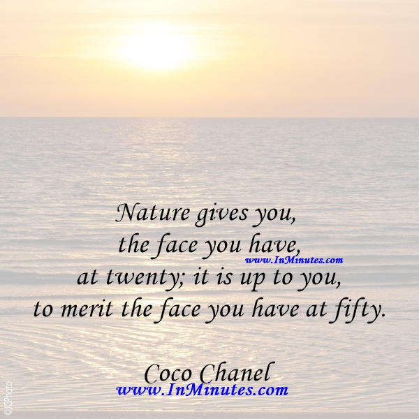 Nature gives you the face you have at twenty; it is up to you to merit the face you have at fifty.Coco Chanel