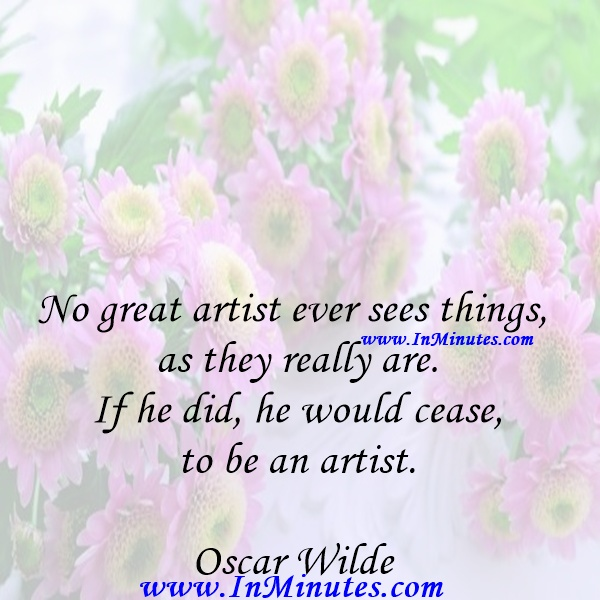 No great artist ever sees things as they really are. If he did, he would cease to be an artist.Oscar Wilde