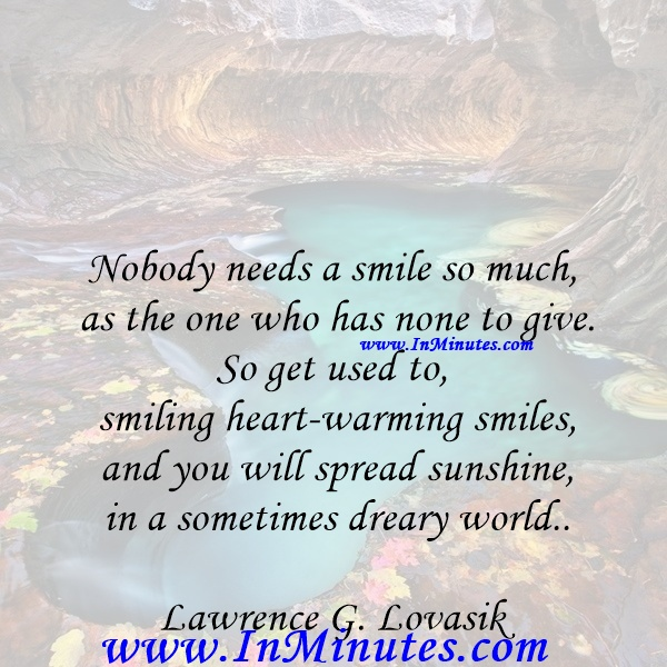 Nobody needs a smile so much as the one who has none to give. So get used to smiling heart-warming smiles, and you will spread sunshine in a sometimes dreary world.Lawrence G. Lovasik