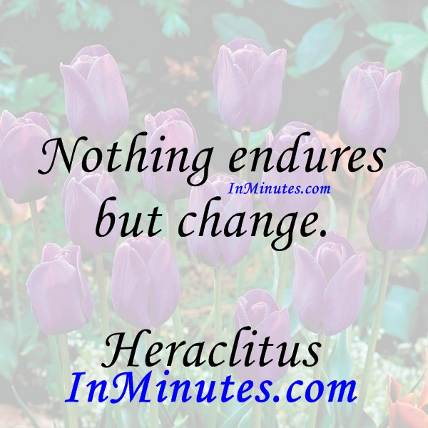 Nothing endures but change. Heraclitus