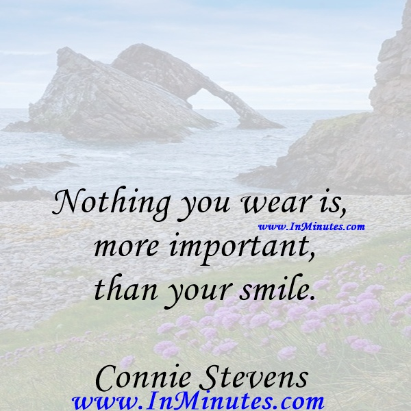Nothing you wear is more important than your smile.Connie Stevens
