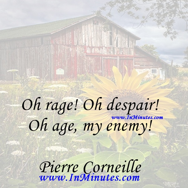 Oh rage! Oh despair! Oh age, my enemy!Pierre Corneille