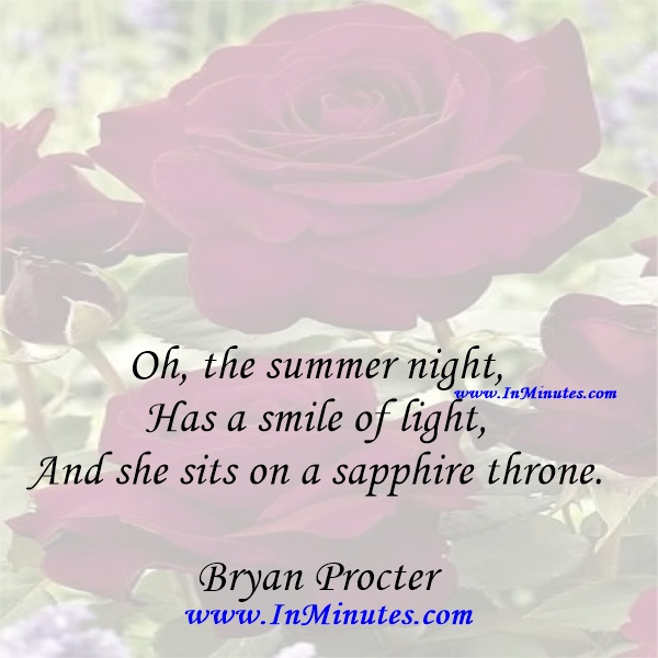 Oh, the summer night, Has a smile of light, And she sits on a sapphire throne.Bryan Procter