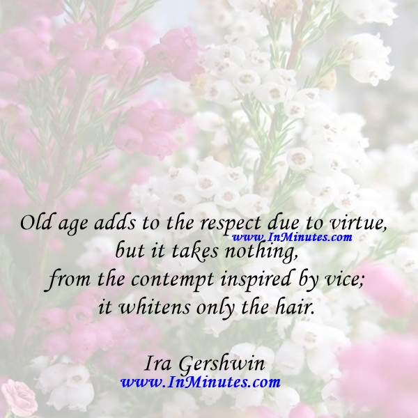 Old age adds to the respect due to virtue, but it takes nothing from the contempt inspired by vice; it whitens only the hair.Ira Gershwin