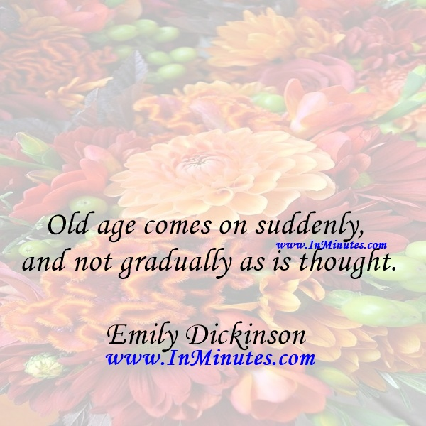 Old age comes on suddenly, and not gradually as is thought.Emily Dickinson