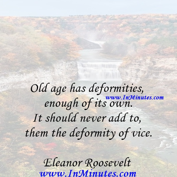Old age has deformities enough of its own. It should never add to them the deformity of vice.Eleanor Roosevelt
