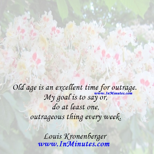 Old age is an excellent time for outrage. My goal is to say or do at least one outrageous thing every week.Louis Kronenberger