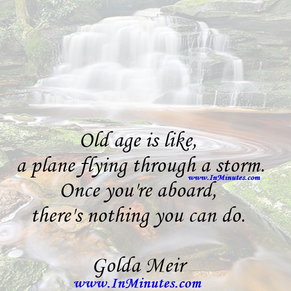 Old age is like a plane flying through a storm. Once you're aboard, there's nothing you can do.Golda Meir