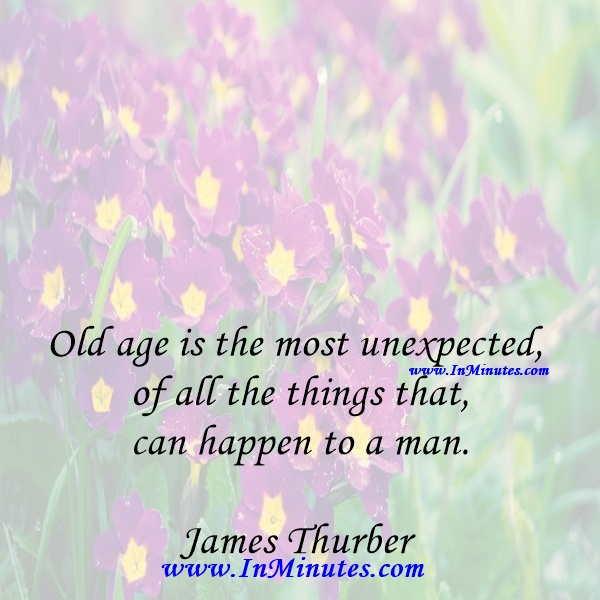 Old age is the most unexpected of all the things that can happen to a man.James Thurber