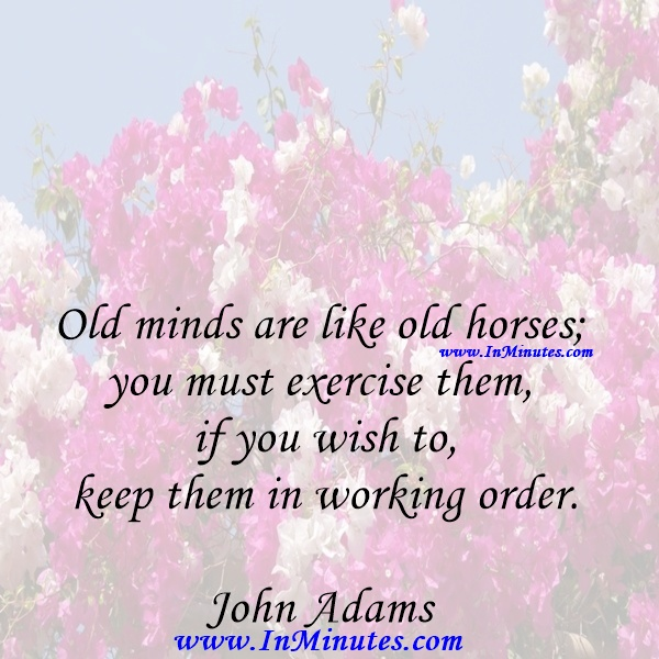 Old minds are like old horses; you must exercise them if you wish to keep them in working order.John Adams