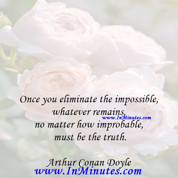 Once you eliminate the impossible, whatever remains, no matter how improbable, must be the truth.Arthur Conan Doyle