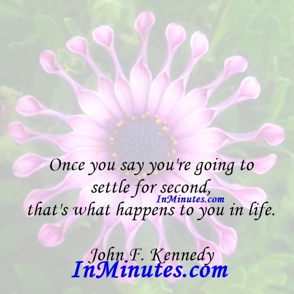 Once you say you're going to settle for second, that's what happens to you in life. John F. Kennedy