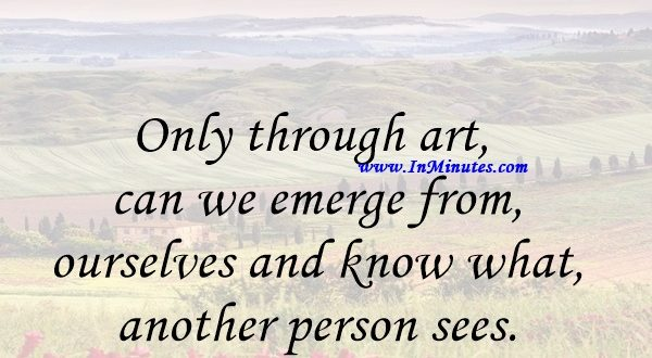 Only through art can we emerge from ourselves and know what another person sees.Marcel Proust