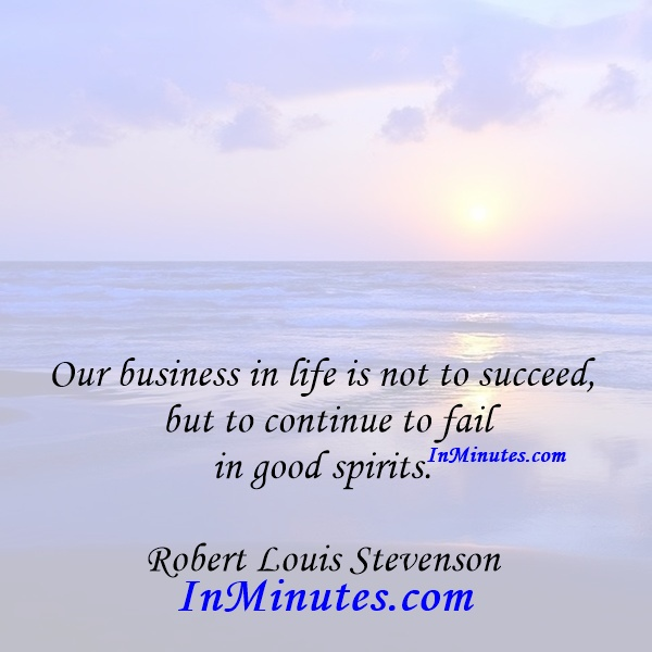 Our business in life is not to succeed, but to continue to fail in good spirits. Robert Louis Stevenson