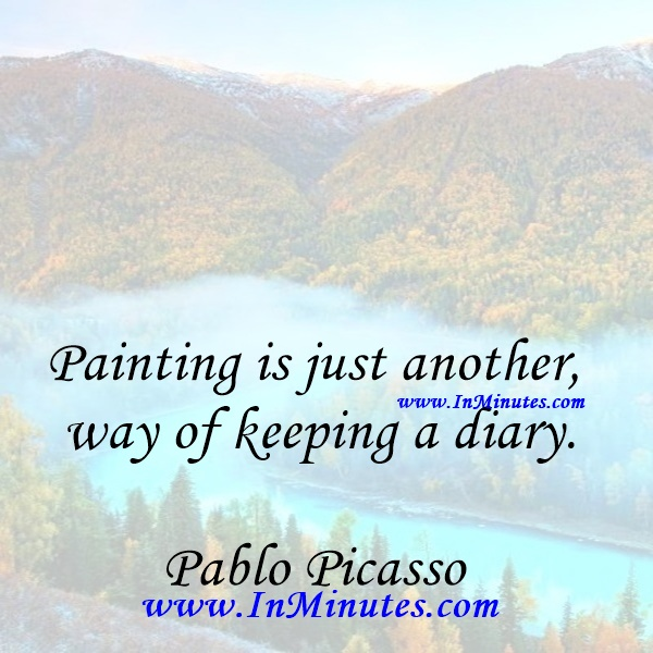 Painting is just another way of keeping a diary.Pablo Picasso