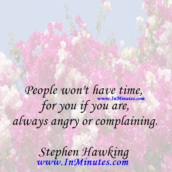 People won't have time for you if you are always angry or complaining.Stephen Hawking