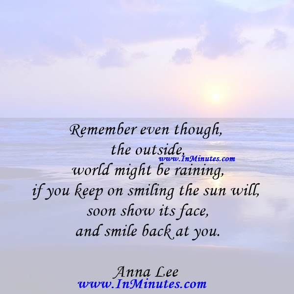 Remember even though the outside world might be raining, if you keep on smiling the sun will soon show its face and smile back at you.Anna Lee