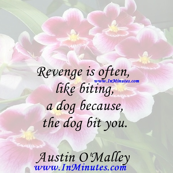 Revenge is often like biting a dog because the dog bit you.Austin O'Malley