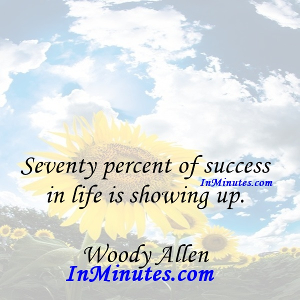 Seventy percent of success in life is showing up. Woody Allen
