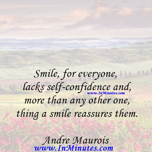 Smile, for everyone lacks self-confidence and more than any other one thing a smile reassures them.Andre Maurois