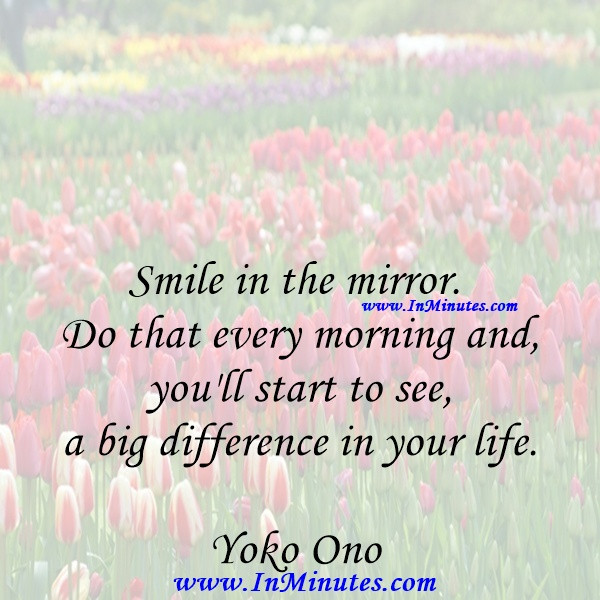 Smile in the mirror. Do that every morning and you'll start to see a big difference in your life.Yoko Ono
