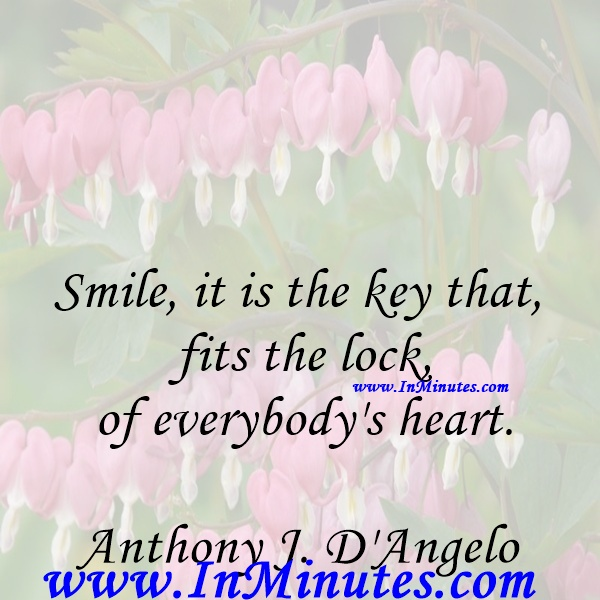Smile, it is the key that fits the lock of everybody's heart.Anthony J. D'Angelo