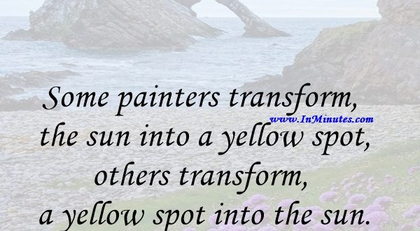 Some painters transform the sun into a yellow spot, others transform a yellow spot into the sun.Pablo Picasso