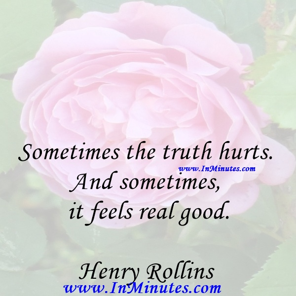 Sometimes the truth hurts. And sometimes it feels real good.Henry Rollins